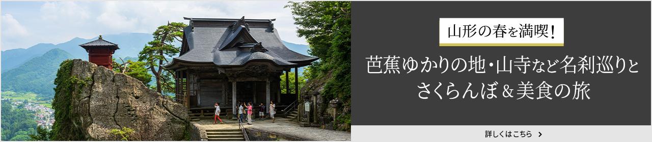 山形の春を満喫!芭蕉ゆかりの地・山寺など名刹巡りと、さくらんぼ&美食の旅